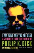 I Am Alive & You Are Dead A Journey Into the Mind of Philip K Dick