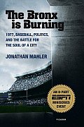 Bronx Is Burning 1977 Baseball Politics & the Battle for the Soul of a City