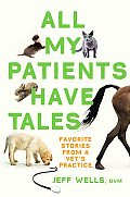 All My Patients Have Tales Favorite Stories from a Vets Practice