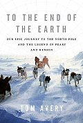To the End of the Earth Our Epic Journey to the North Pole & the Legend of Peary & Henson