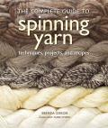 The Complete Guide to Spinning Yarn: Techniques, Projects, and Recipes