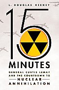 15 Minutes General Curtis Lemay & the Countdown to Nuclear Annihilation