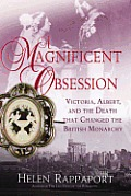 Magnificent Obsession Victoria Albert & the Death That Changed the British Monarchy