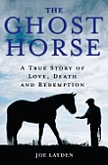 Ghost Horse A True Story of Love Death & Redemption