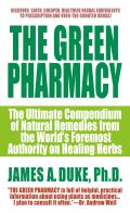 Green Pharmacy The Ultimate Compendium of Natural Remedies from the Worlds Foremost Authority on Healing Herbs