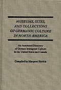 Museums, Sites, and Collections of Germanic Culture in North America: An Annotated Directory of German Immigrant Culture in the United States and Cana