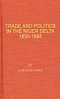 Trade and Politics in the Niger Delta, 1830-1885: An Introduction to the Economic and Political History of Nigeria