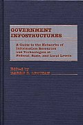 Government Infostructures: A Guide to the Networks of Information Resources and Technologies at Federal, State, and Local Levels