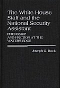The White House Staff and the National Security Assistant: Friendship and Friction at the Water's Edge