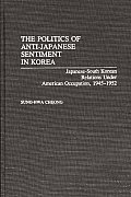 The Politics of Anti-Japanese Sentiment in Korea: Japanese-South Korean Relations Under American Occupation, 1945-1952