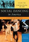 Social Dancing in America: A History and Reference Volume 2 Lindy Hop to Hip Hop, 1901-2000