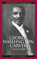 George Washington Carver: A Biography (Greenwood Biographies) by Gary R. Kremer