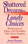 Shattered Dreams--Lonely Choices: Birthparents of Babies with Disabilities Talk about Adoption