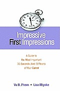 Impressive First Impressions A Guide to the Most Important 30 Seconds & 30 Years of Your Career