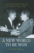 A New World To Be Won: John Kennedy, Richard Nixon, & The Tumultuous Year Of 1960 by G. Scott Thomas