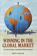 Winning in the Global Market A Practical Guide to Success in International Business