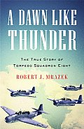 Dawn Like Thunder The True Story of Torpedo Squadron Eight