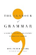 Glamour of Grammar A Guide to the Magic & Mystery of Practical English