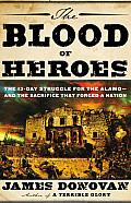 The Blood of Heroes: The 13-Day Struggle for the Alamo--And the Sacrifice That Forged a Nation Cover