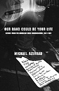 Our Band Could Be Your Life Scenes From the American Indie Underground 1981 1991