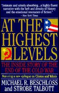 At The Highest Levels: The Inside Story Of The End Of The Cold War by Michael R Beschloss