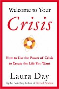 Welcome to Your Crisis How to Use the Power of Crisis to Create the Life You Want