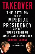Takeover The Return of the Imperial Presidency & the Subversion of American Democracy