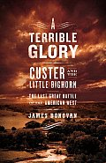 A Terrible Glory: Custer and the Little Bighorn -- The Last Great Battle of the American West