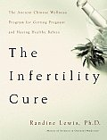 The Infertility Cure: The Ancient Chinese Wellness Program for Getting Pregnant and Having Healthy Babies Cover