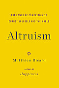 Altruism The Power of Compassion to Change Yourself & the World