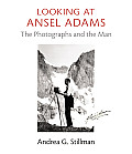 Looking at Ansel Adams The Photographs & the Man