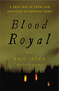 Blood Royal: A True Tale Of Crime & Detection In Medieval Paris by Eric Jager
