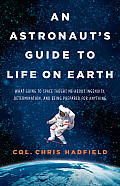 Astronauts Guide to Life on Earth What Going to Space Taught Me about Ingenuity Determination & Being Prepared for Anything