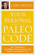 Your Personal Paleo Code The 3 Step Plan to Lose Weight Reverse Disease & Stay Fit & Healthy for Life