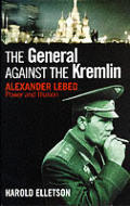 General Against The Kremlin Alexander Lebed Power & Illusion