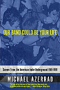 Our Band Could Be Your Life: Scenes from the American Indie Underground 1981-1991 Cover