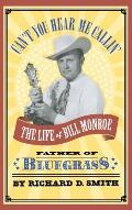 Cant You Hear Me Callin the Life of Bill Monroe Father of Bluegrass