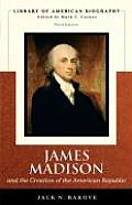 James Madison & the Creation of the American Republic Library of American Biography Series