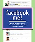 Facebook me!; a guide to having fun with your friends and promoting your projects on Facebook