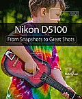 Nikon D5100: From Snapshots to Great Shots (From Snapshots to Great Shots)