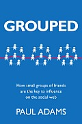 Grouped How Small Groups of Friends Are the Key to Influence on the Social Web