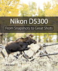 Nikon D5300: From Snapshots to Great Shots (From Snapshots to Great Shots)