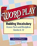 Word Play: Building Vocabulary Across Texts and Disciplines, Grades 6-12