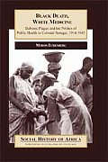 Black Death, White Medicine : Bubonic Plague & The Politics Of Public Health In Colonial Senegal,... by Myron J. Echenberg