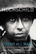 To End All Wars: A Story of Protest and Patriotism in the First World War. Adam Hochschild Cover