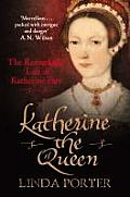 Katherine the Queen: The Remarkable Life of Katherine Parr. by Linda Porter