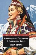 Constructing Yugoslavia: A Transnational History (European Studies) by Vesna Drapac