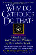 Why Do Catholics Do That A Guide to the Teachings & Practices of the Catholic Church