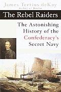 Rebel Raiders The Astonishing History of the Confederacys Secret Navy