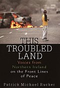This Troubled Land: Voices from Northern Ireland on the Front Lines of Peace